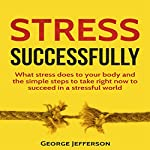 Stress Successfully: What Stress Does to Your Body and the Simple Steps to Take Right Now to Succeed in a Stressful World | George Jefferson