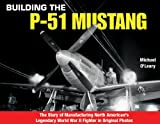 Image of Building the P-51 Mustang: The Story of Manufacturing North American's Legendary World War II Fighter in Original Photos (Specialty Press)