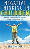 Negative Thinking in Children: A Parents Guide to Raising Positive, Happy, and Successful Kids
