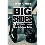 Big Shoes: How Successful Leaders Grow into New Roles ~ Sander A. Flaum