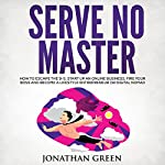 Serve No Master: How to Escape the 9-5, Start up an Online Business, Fire Your Boss and Become a Lifestyle Entrepreneur or Digital Nomad | Jonathan Green