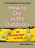 img - for How to Die in the Outdoors: From Bad Bears To Toxic Toads, 110 Grisly Ways To Croak book / textbook / text book