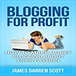 Blogging for Profit: How to Make Money Blogging About Your Passion | James Darren Scott