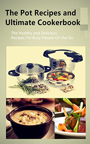 The Pot Recipes and Ultimate Cookerbook: The Healthy and Delicious Recipes For Busy People On the Go by Debra Shaw