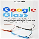Google Glass: The Ultimate Guide for Understanding Google Glass and What You Need to Know | Brad Durant
