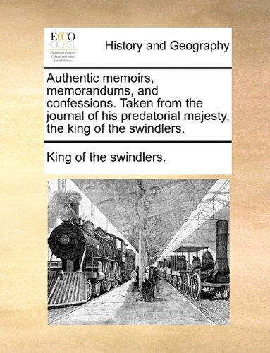 Authentic memoirs, memorandums, and confessions. Taken from the journal of his predatorial majesty, the king of the swindlers.