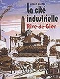 echange, troc Gilbert Gardes - La Cité Industrielle Rive-de-Gier : Mémoire d'un patrimoine