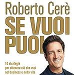 Se vuoi puoi: 10 strategie per ottenere ciò che vuoi nel business e nella vita | Roberto Cerè
