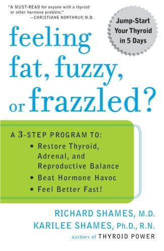 Feeling Fat, Fuzzy, or Frazzled?: A 3-Step Program to: Restore Thyroid, Adrenal, and Reproductive Balance, Beat Ho rmone Havoc, and Feel Better Fast!