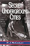Secret Underground Cities: an Account of Some of Britain's Subterranean Defence, Factory and Storage Sites in the Second World War