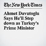Ahmet Davutoglu Says He'll Step down as Turkey's Prime Minister | Ceylan Yeginsu