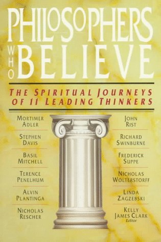 Philosophers Who Believe : The Spiritual Journeys of 11 Leading Thinkers, KELLY JAMES CLARK