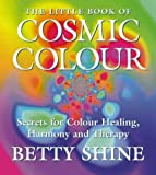 The Little Book of Cosmic Colour: Secrets for Colour Healing, Harmony and Therapy (Little Book Of... (HarperCollins))