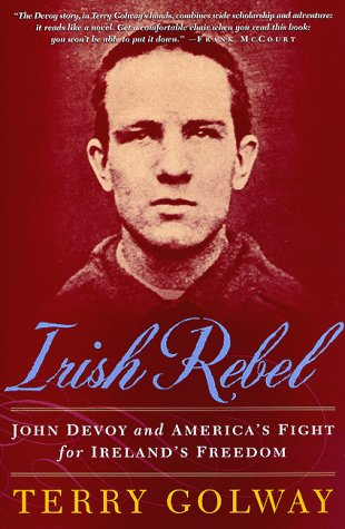 Irish Rebel: John Devoy and America's Fight for Ireland's Freedom, TERRY GOLWAY