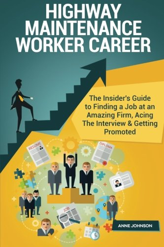 Highway Maintenance Worker Career (Special Edition): The Insider's Guide to Finding a Job at an Amazing Firm, Acing The Interview & Getting Promoted