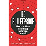 Be Bulletproof: How to achieve success in tough times at workby James Brooke