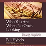 Who You Are When No One's Looking: Choosing Consistency, Resisting Compromise | Bill Hybels