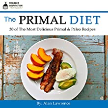The Primal Diet: 30 of the Most Delicious Primal & Paleo Recipes Audiobook by Alan Lawrence Narrated by Mark Keen