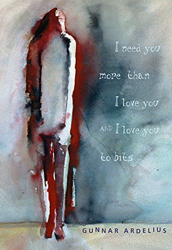 I Need You More Than I Love You and I Love You To Bits, by Gunnar Ardelius
