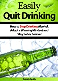 Easily Quit Drinking: How to Stop Drinking Alcohol, Adopt a Winning Mindset and Stay Sober Forever (Alcoholism, Stop Drinking, Quit Drinking, Alcoholics Anonymous, Staying Sober)