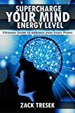 Supercharge your Mind Energy Level: Ultimate Guide to Enhance your Inner Power (Meditation, Inner Power, Inner Child, Healthy Living, Positive thinking, Healthy Habits, Personal Growth)