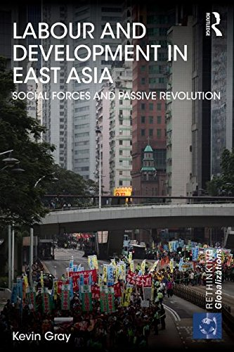 Labour and Development in East Asia: Social Forces and Passive Revolution (Rethinking Globalizations)