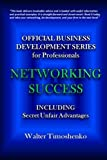 Official Business Development Series for Professionals: Networking Success: Including Secret Unfair Advantages