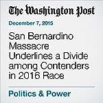 San Bernardino Massacre Underlines a Divide among Contenders in 2016 Race | Chico Harlan,David Nakamura