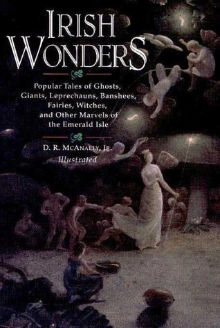 Irish Wonders : The Ghosts, Giants, Pookas, Demons, Leprechawns, Banshees, Fairies, Witches, Widows, and Other Marvels of the Emerald Isle : Popular Tales As Told by, DAVID RICE MCANALLY, H. R. HEATON, D. R. MCANALLY
