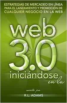 Iniciandose En La Web 3.0: Estrategias De Mercadeo En Linea Para El Lanzamiento Y Promocion De Cualquier Negocio En La Web (Marketing En Linea) (Volume 1) (Spanish Edition)