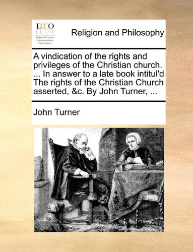 A vindication of the rights and privileges of the Christian church. ... In answer to a late book intitul'd The rights of the Christian Church asserted, &c. By John Turner, ...