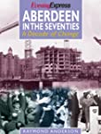 Aberdeen in the Seventies: A Decade o...