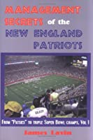 Management Secrets of the New England Patriots: From Patsies to Triple Super Bowl Champs