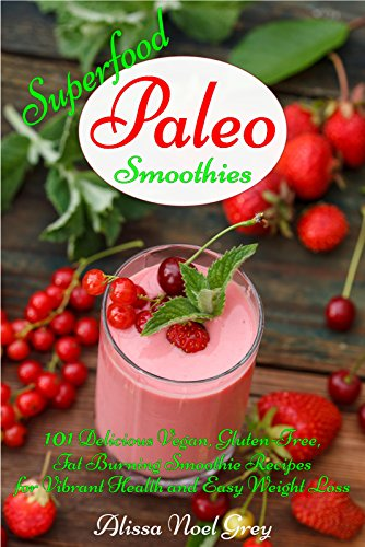 Superfood Paleo Smoothies: 101 Delicious Vegan, Gluten-Free, Fat Burning Smoothie Recipes for Vibrant Health and Easy Weight Loss (Gluten Free Cookbook Collection 3) by Alissa Noel Grey