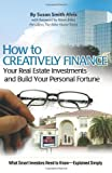 img - for How to Creatively Finance Your Real Estate Investments and Build Your Personal Fortune: What Smart Investors Need to Know - Explained Simply book / textbook / text book
