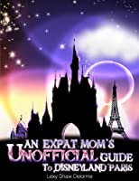 An Expat Mom's Unofficial Guide To Disneyland Paris: And Other Theme Parks Near Paris (English Edition)