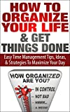 How to Organize Your Life And Get Things Done: Easy Time Management Tips, Ideas, And Strategies To Maximize Your Day (Time Managment And Organization- How To Manage Your Daily Routine Series)