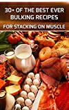 30+ Best Ever Bulking Recipes To Stack On Massive Muscle: (FREE Bonus 5 Part Series On Muscle Growth)