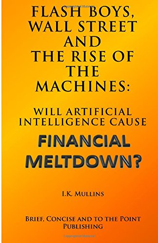 Flash Boys, Wall Street and the Rise of the Machines: Will Artificial Intelligence Cause Financial Meltdown?