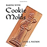 Baking with Cookie Molds: Secrets and Recipes for Making Amazing Handcrafted Cookies for Your Christmas, Holiday, Wedding, Party, Swap, Exchange, or Everyday Treatby Anne L Watson