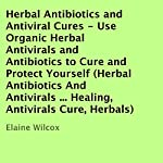 Herbal Antibiotics and Antiviral Cures: Use Organic Herbal Antivirals and Antibiotics to Cure and Protect Yourself | Elaine Wilcox