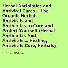 Herbal Antibiotics and Antiviral Cures: Use Organic Herbal Antivirals and Antibiotics to Cure and Protect Yourself (       UNABRIDGED) by Elaine Wilcox Narrated by Dave Wright