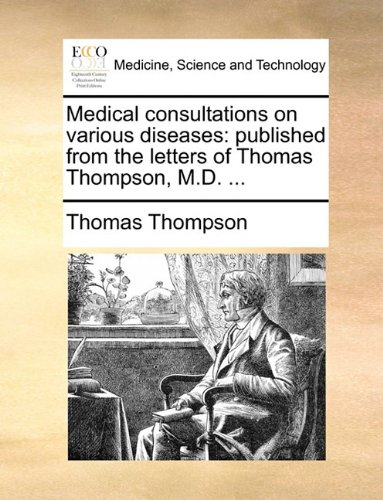 Medical consultations on various diseases: published from the letters of Thomas Thompson, M.D. ...