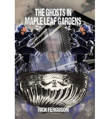 [ THE GHOSTS IN MAPLE LEAF GARDENS ] By Ferguson, Rick ( Author) 2013 [ Hardcover ]