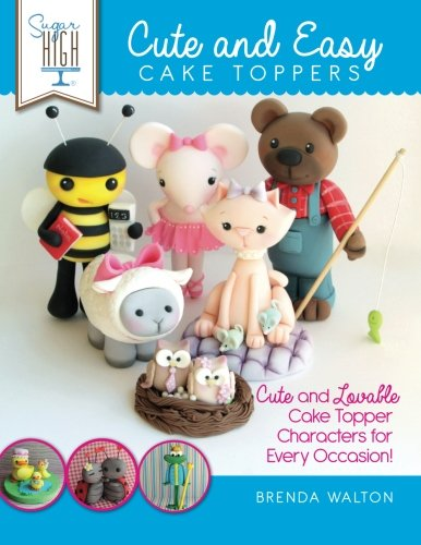 Sugar High Presents.... Cute & Easy Cake Toppers: Cute and Lovable Cake Topper Characters for Every Occasion! PDF