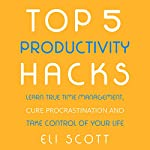 Top 5 Productivity Hacks: Learn True Time Management, Cure Procrastination, and Take Control of Your Life: Boost Your Productivity, Book 1 | Eli Scott