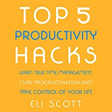 Top 5 Productivity Hacks: Learn True Time Management, Cure Procrastination, and Take Control of Your Life: Boost Your Productivity, Book 1 (       UNABRIDGED) by Eli Scott Narrated by Mike Norgaard