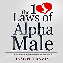 The 10 Laws of Alpha Male: How to Become an Alpha Male and Attract Women Audiobook by Jason Travis Narrated by Gene Blake