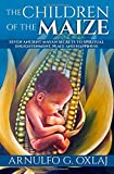 Arnulfo G. Oxlaj The Children of the Maize: Seven Ancient Mayan Secrets to Spiritual Enlightenment, Peace and Happiness