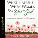 What Happens When Women Say Yes to God: Experiencing Life in Extraordinary Ways Audiobook by Lysa TerKeurst Narrated by Karen White
